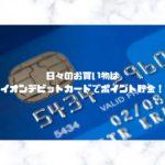 日々のお買い物はイオンデビットカードでポイント貯金!