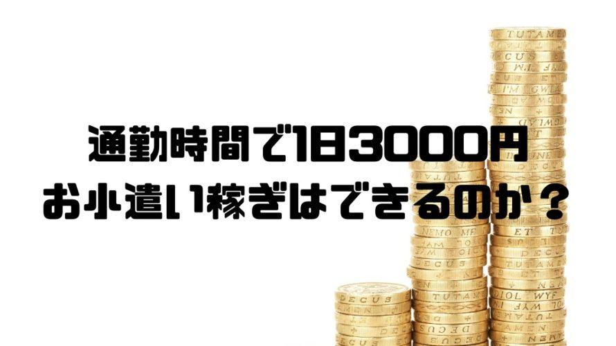 通勤時間で1日3000円のお小遣い稼ぎはできるのか?